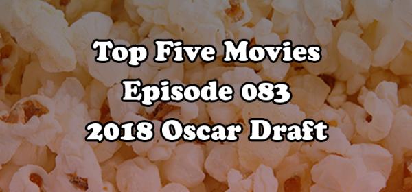 Top Five Movies episode 083 - 2018 Oscar Draft